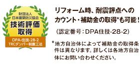 財団法人日本建築防災協会 技術評価取得 リフォーム時、耐震評点へのカウント・補助金の取得*も可能!(認定番号:DPA住技-28-2)*地方自治体によって補助金の取得条件は異なります。詳しくは各地方自治体にお問い合わせください。